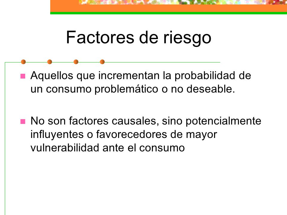 Factores de riesgo Aquellos que incrementan la probabilidad de un consumo problemático o no deseable.