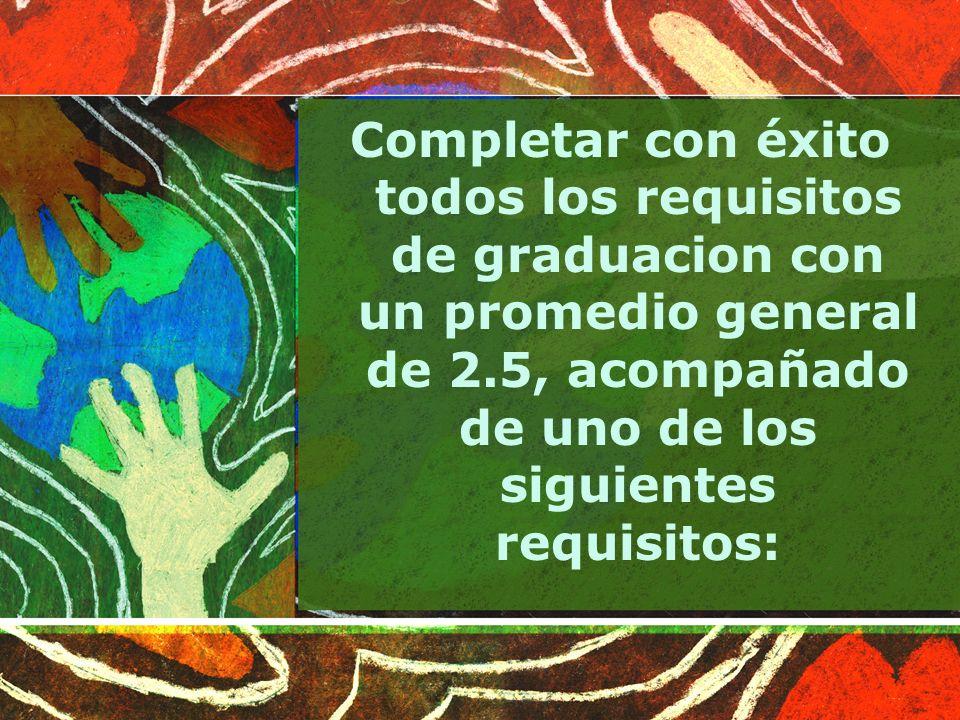 Completar con éxito todos los requisitos de graduacion con un promedio general de 2.5, acompañado de uno de los siguientes requisitos: