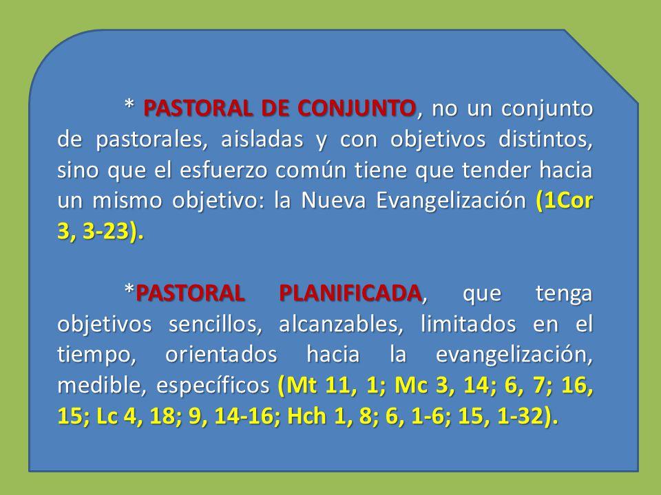 * PASTORAL DE CONJUNTO, no un conjunto de pastorales, aisladas y con objetivos distintos, sino que el esfuerzo común tiene que tender hacia un mismo objetivo: la Nueva Evangelización (1Cor 3, 3-23).