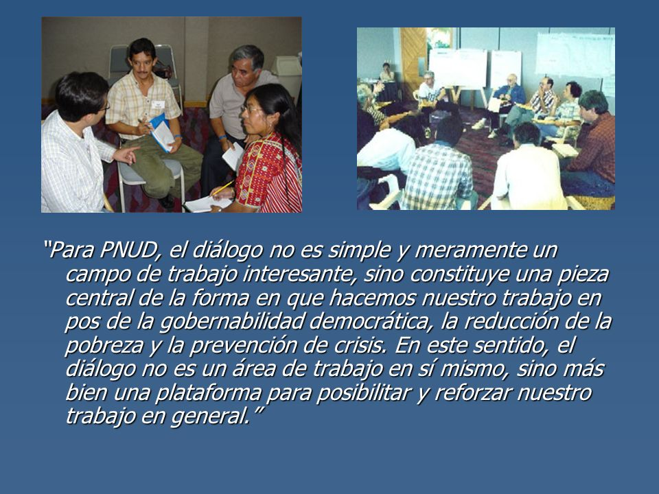 Para PNUD, el diálogo no es simple y meramente un campo de trabajo interesante, sino constituye una pieza central de la forma en que hacemos nuestro trabajo en pos de la gobernabilidad democrática, la reducción de la pobreza y la prevención de crisis.