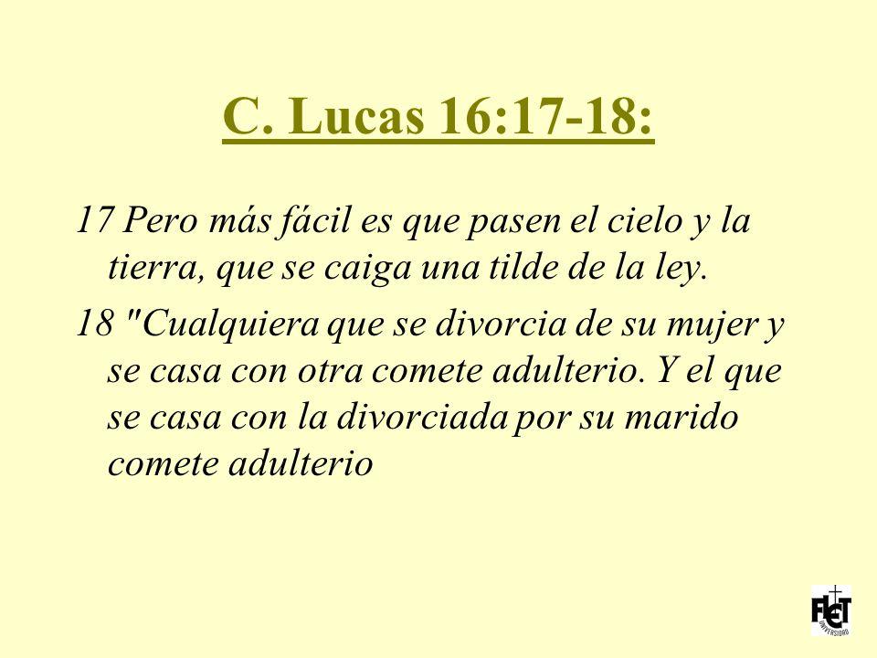 C. Lucas 16:17-18: 17 Pero más fácil es que pasen el cielo y la tierra, que se caiga una tilde de la ley.