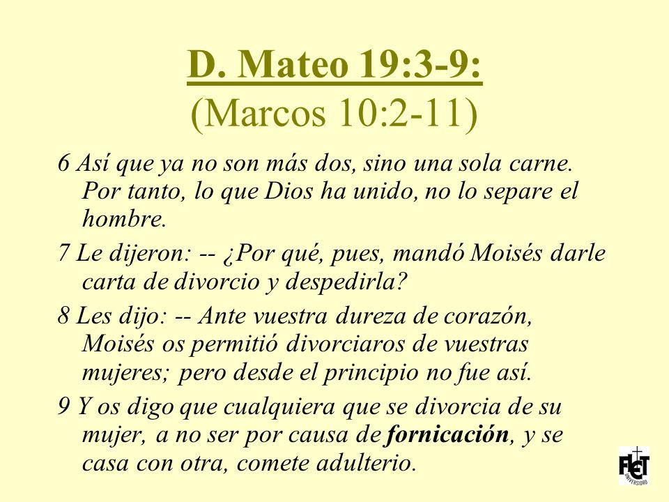 D. Mateo 19:3-9: (Marcos 10:2-11) 6 Así que ya no son más dos, sino una sola carne. Por tanto, lo que Dios ha unido, no lo separe el hombre.