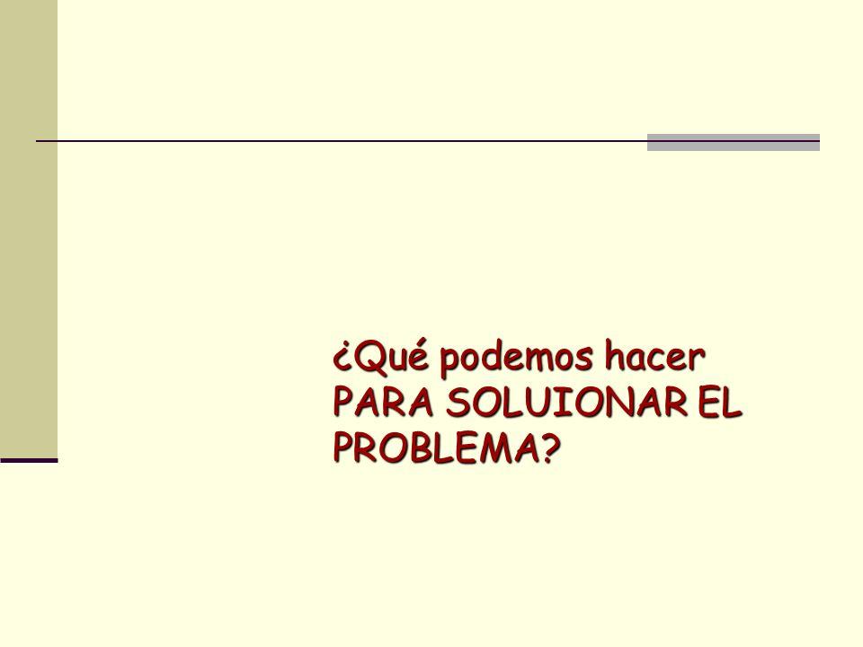¿Qué podemos hacer PARA SOLUIONAR EL PROBLEMA