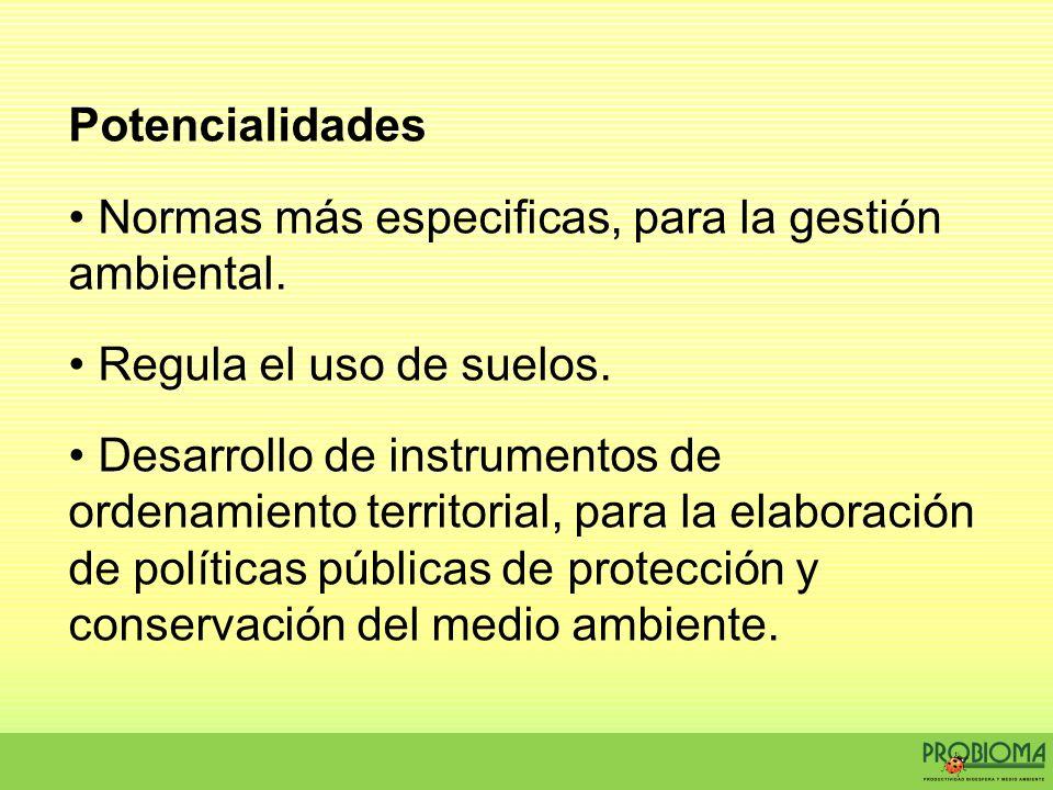Potencialidades Normas más especificas, para la gestión ambiental. Regula el uso de suelos.