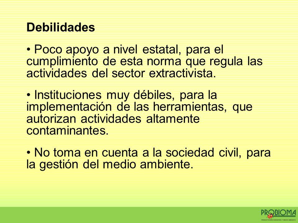Debilidades Poco apoyo a nivel estatal, para el cumplimiento de esta norma que regula las actividades del sector extractivista.
