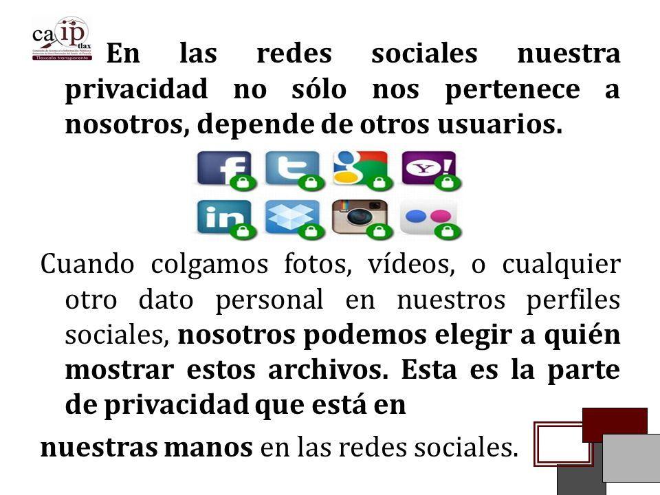 En las redes sociales nuestra privacidad no sólo nos pertenece a nosotros, depende de otros usuarios.