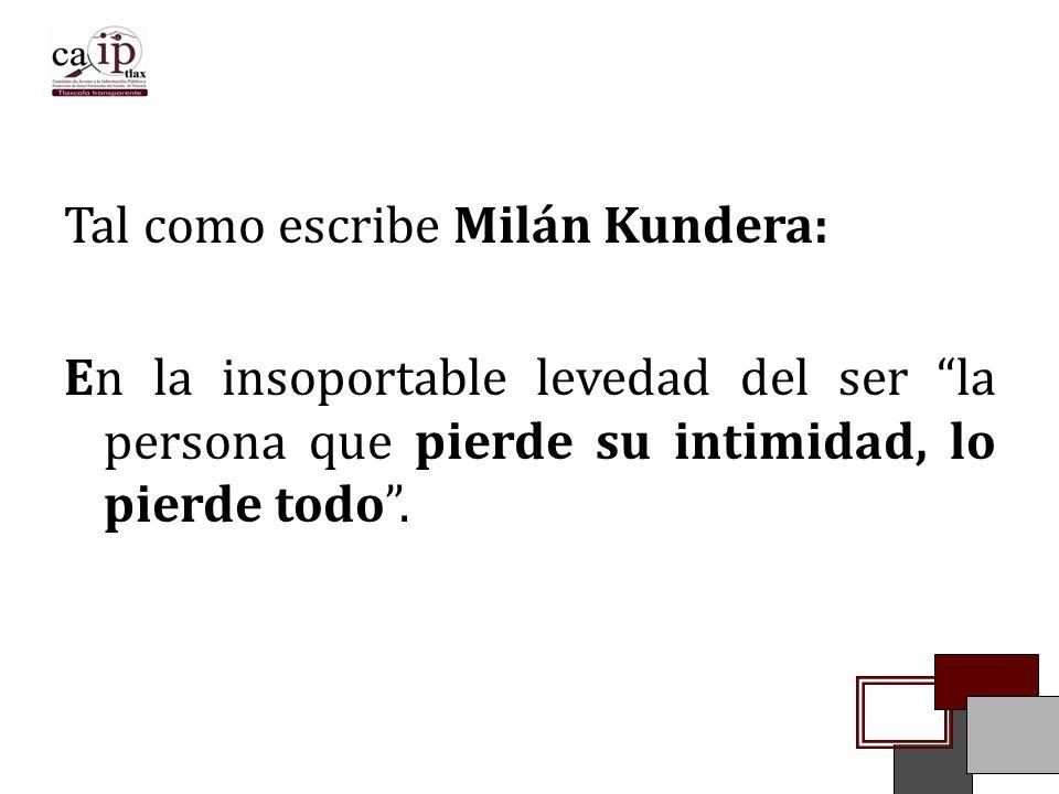 Tal como escribe Milán Kundera: En la insoportable levedad del ser la persona que pierde su intimidad, lo pierde todo .