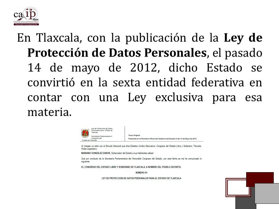 En Tlaxcala, con la publicación de la Ley de Protección de Datos Personales, el pasado 14 de mayo de 2012, dicho Estado se convirtió en la sexta entidad federativa en contar con una Ley exclusiva para esa materia.