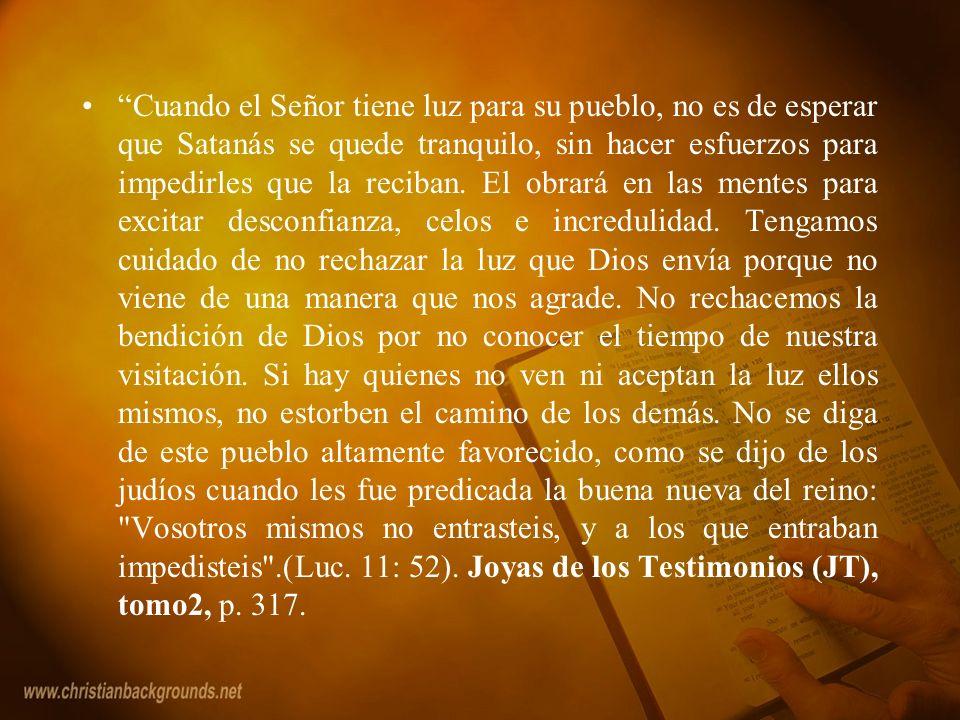 Cuando el Señor tiene luz para su pueblo, no es de esperar que Satanás se quede tranquilo, sin hacer esfuerzos para impedirles que la reciban.