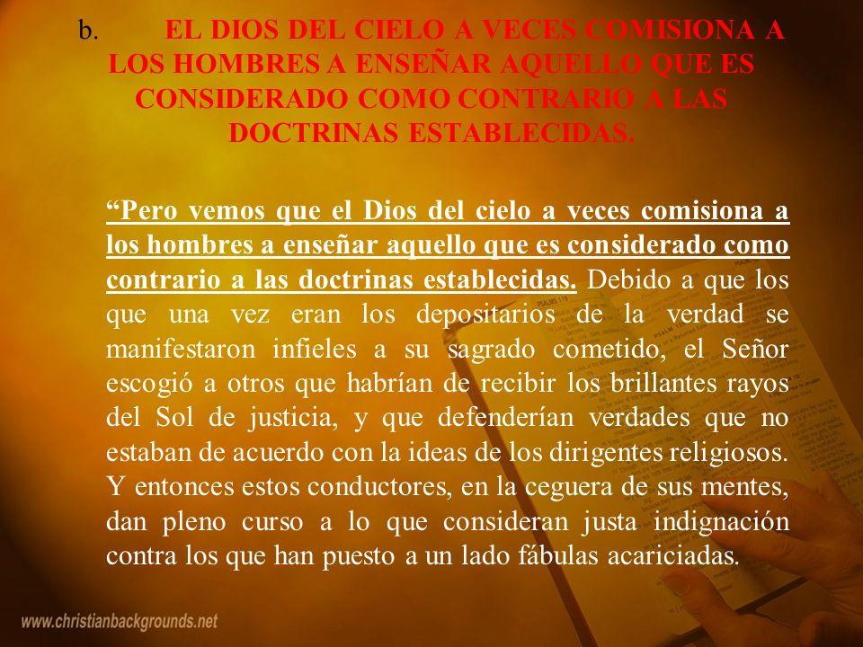 b. EL DIOS DEL CIELO A VECES COMISIONA A LOS HOMBRES A ENSEÑAR AQUELLO QUE ES CONSIDERADO COMO CONTRARIO A LAS DOCTRINAS ESTABLECIDAS.