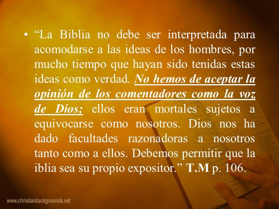 La Biblia no debe ser interpretada para acomodarse a las ideas de los hombres, por mucho tiempo que hayan sido tenidas estas ideas como verdad.