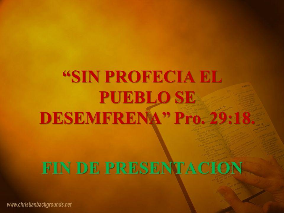 SIN PROFECIA EL PUEBLO SE DESEMFRENA Pro. 29:18. FIN DE PRESENTACION