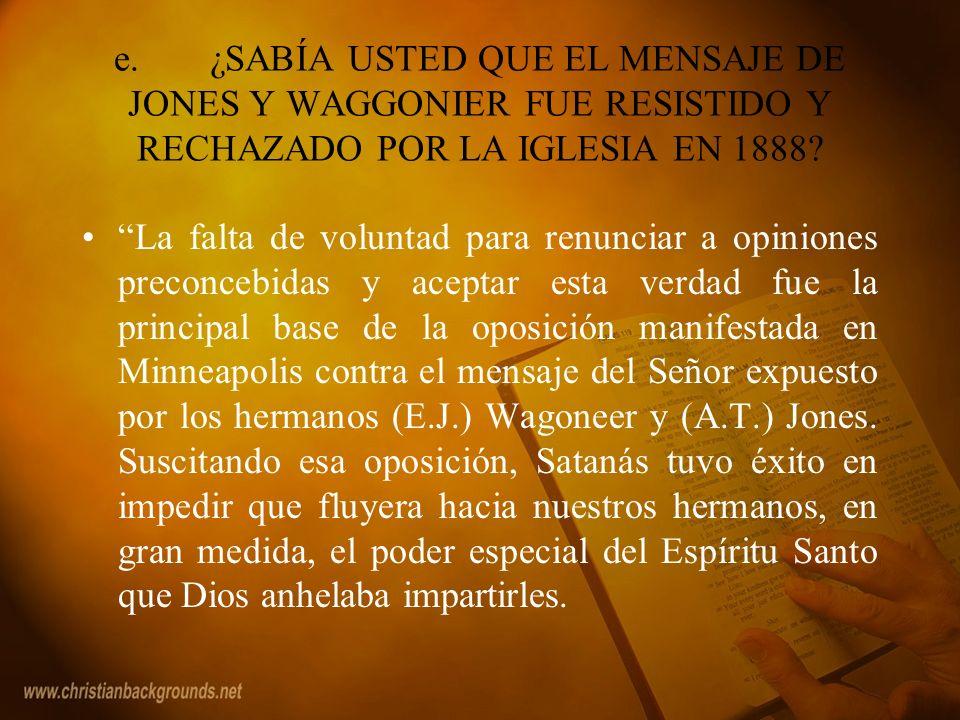 e. ¿SABÍA USTED QUE EL MENSAJE DE JONES Y WAGGONIER FUE RESISTIDO Y RECHAZADO POR LA IGLESIA EN 1888