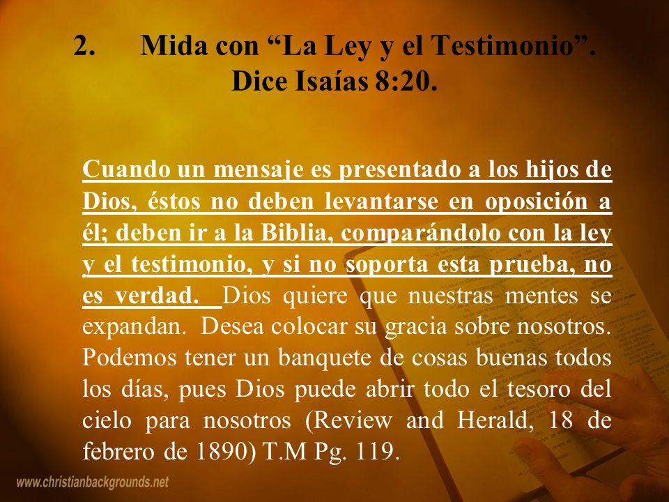 2. Mida con La Ley y el Testimonio . Dice Isaías 8:20.