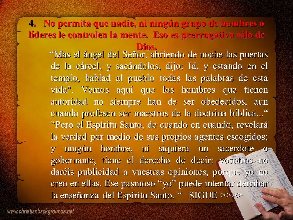 4. No permita que nadie, ni ningún grupo de hombres o líderes le controlen la mente. Eso es prerrogativa sólo de Dios.