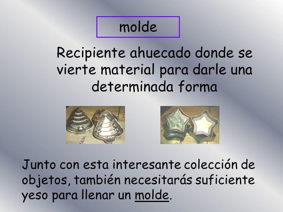 moldeRecipiente ahuecado donde se vierte material para darle una determinada forma.