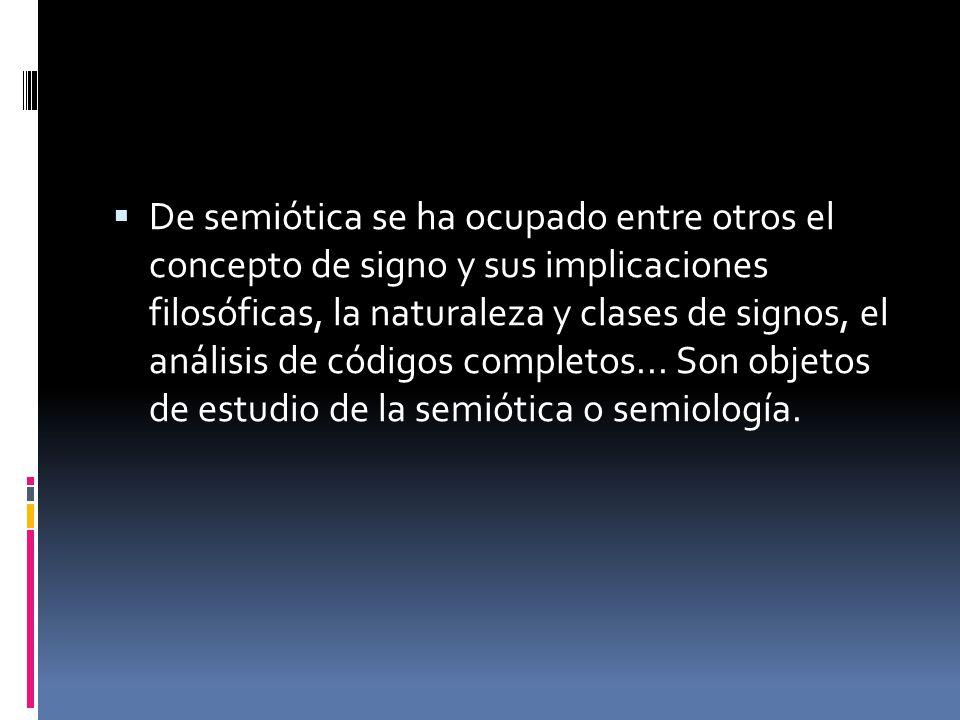 De semiótica se ha ocupado entre otros el concepto de signo y sus implicaciones filosóficas, la naturaleza y clases de signos, el análisis de códigos completos...