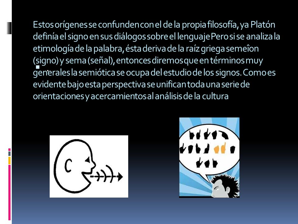 Estos orígenes se confunden con el de la propia filosofía, ya Platón definía el signo en sus diálogos sobre el lenguaje Pero si se analiza la etimología de la palabra, ésta deriva de la raíz griega semeîon (signo) y sema (señal), entonces diremos que en términos muy generales la semiótica se ocupa del estudio de los signos. Como es evidente bajo esta perspectiva se unifican toda una serie de orientaciones y acercamientos al análisis de la cultura