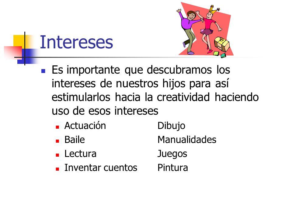 Intereses Es importante que descubramos los intereses de nuestros hijos para así estimularlos hacia la creatividad haciendo uso de esos intereses.