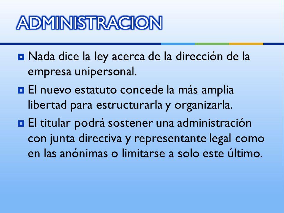 ADMINISTRACION Nada dice la ley acerca de la dirección de la empresa unipersonal.