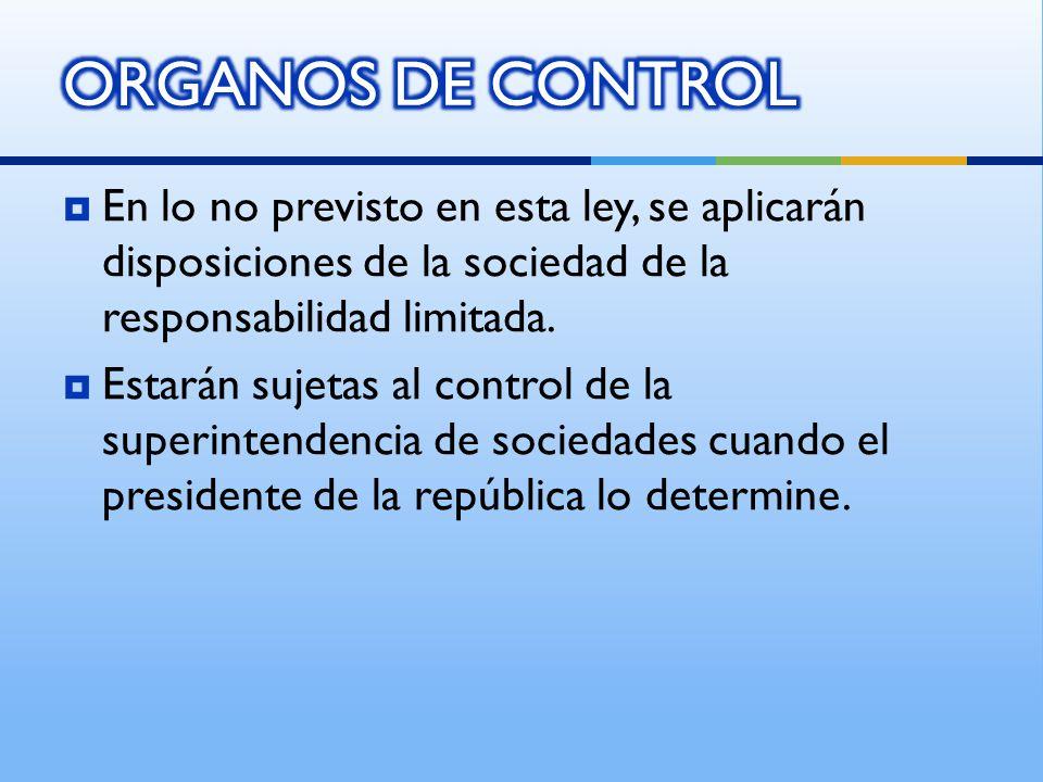 ORGANOS DE CONTROL En lo no previsto en esta ley, se aplicarán disposiciones de la sociedad de la responsabilidad limitada.
