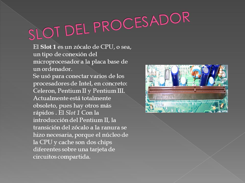 SLOT DEL PROCESADOR El Slot 1 es un zócalo de CPU, o sea, un tipo de conexión del microprocesador a la placa base de un ordenador.