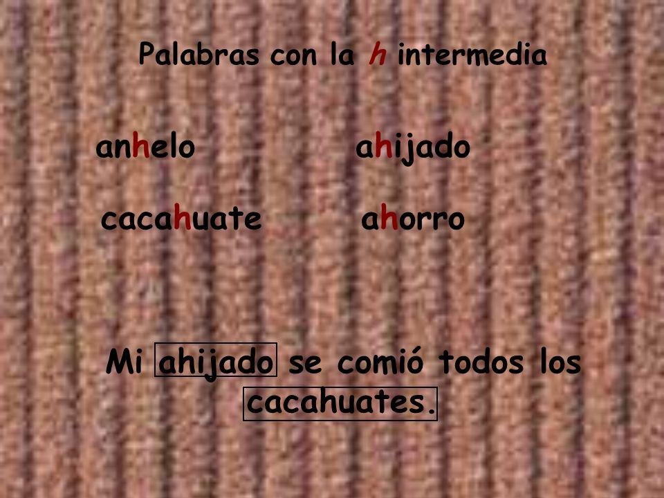 Palabras con la h intermedia Mi ahijado se comió todos los cacahuates.