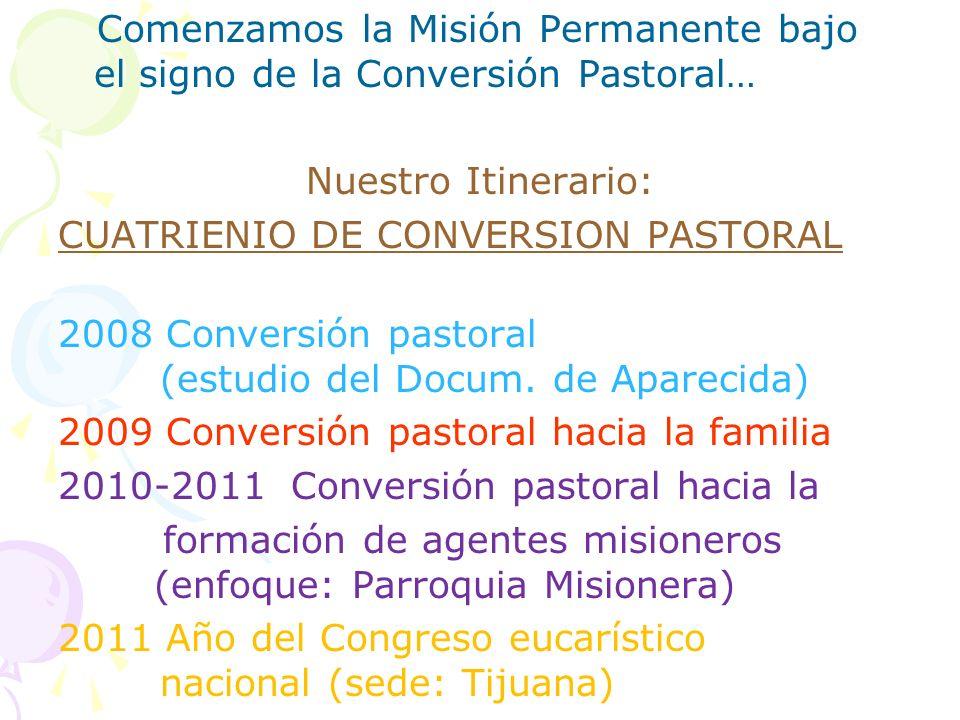 Comenzamos la Misión Permanente bajo el signo de la Conversión Pastoral… Nuestro Itinerario: CUATRIENIO DE CONVERSION PASTORAL 2008 Conversión pastoral (estudio del Docum.