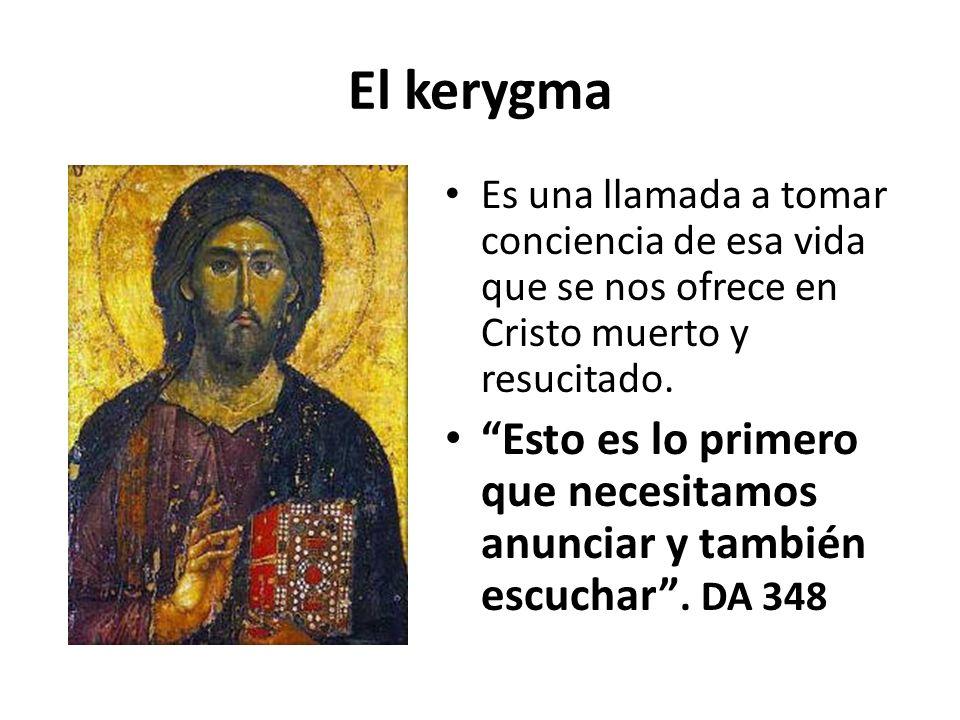 El kerygma Es una llamada a tomar conciencia de esa vida que se nos ofrece en Cristo muerto y resucitado.