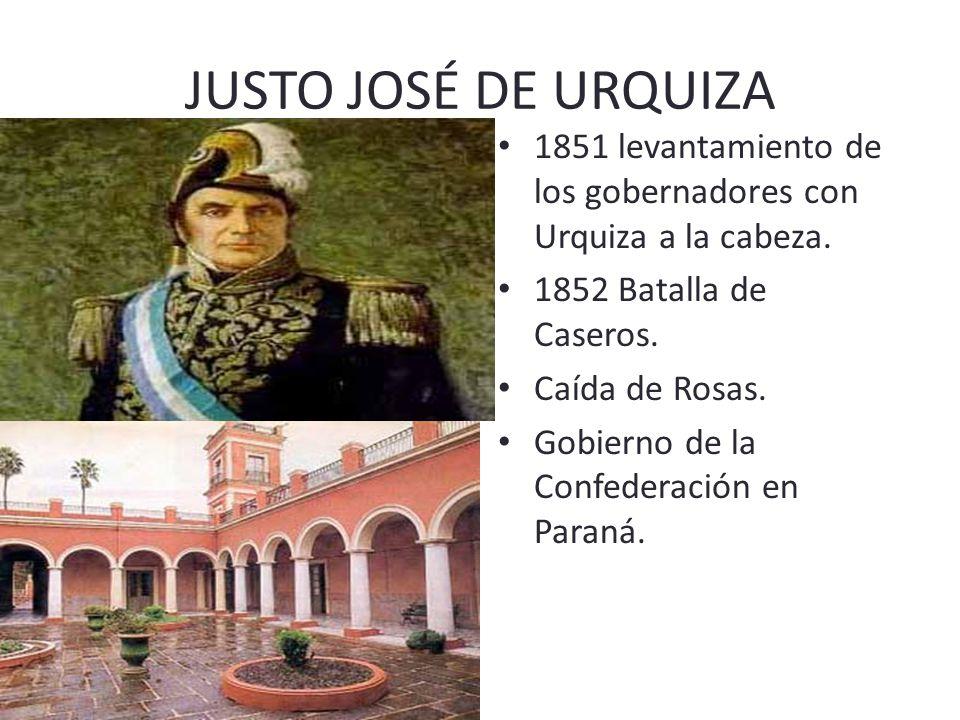 JUSTO JOSÉ DE URQUIZA 1851 levantamiento de los gobernadores con Urquiza a la cabeza. 1852 Batalla de Caseros.