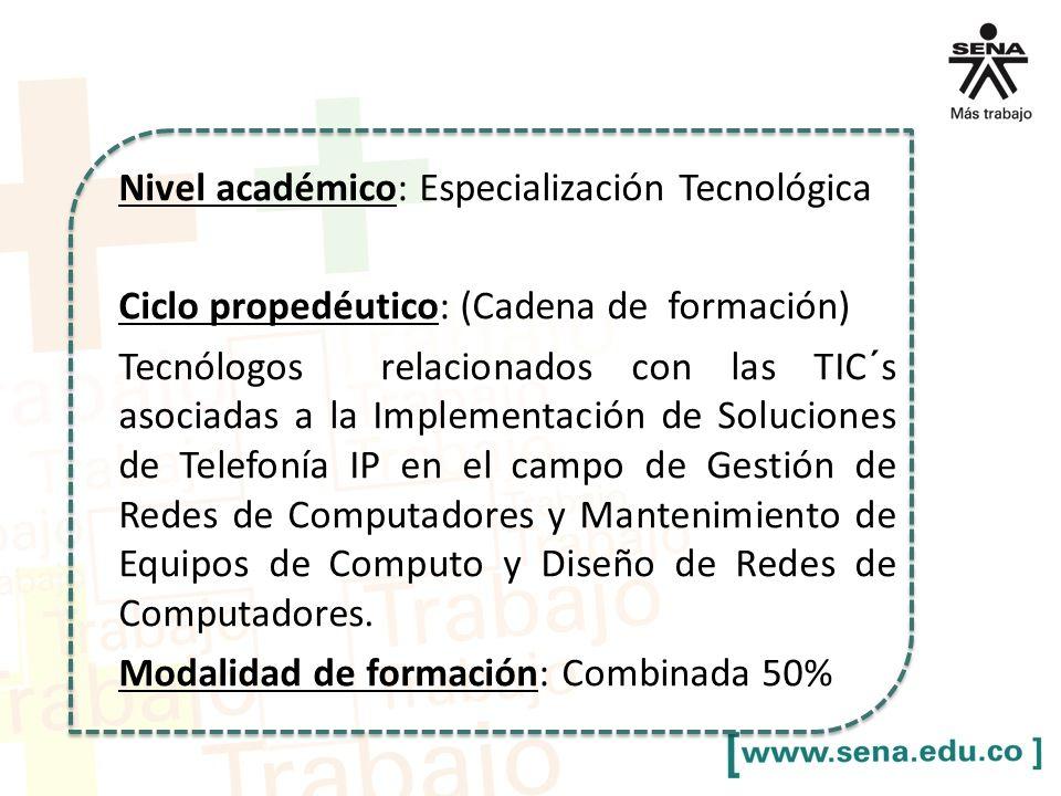 Nivel académico: Especialización Tecnológica Ciclo propedéutico: (Cadena de formación) Tecnólogos relacionados con las TIC´s asociadas a la Implementación de Soluciones de Telefonía IP en el campo de Gestión de Redes de Computadores y Mantenimiento de Equipos de Computo y Diseño de Redes de Computadores.