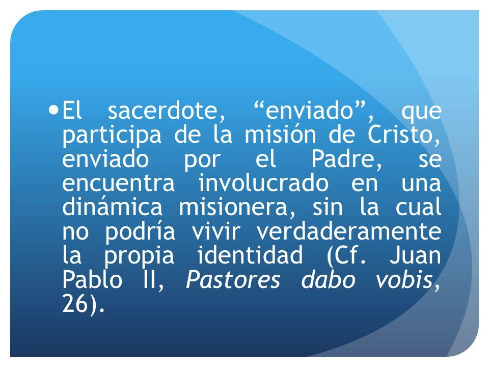 El sacerdote, enviado , que participa de la misión de Cristo, enviado por el Padre, se encuentra involucrado en una dinámica misionera, sin la cual no podría vivir verdaderamente la propia identidad (Cf.