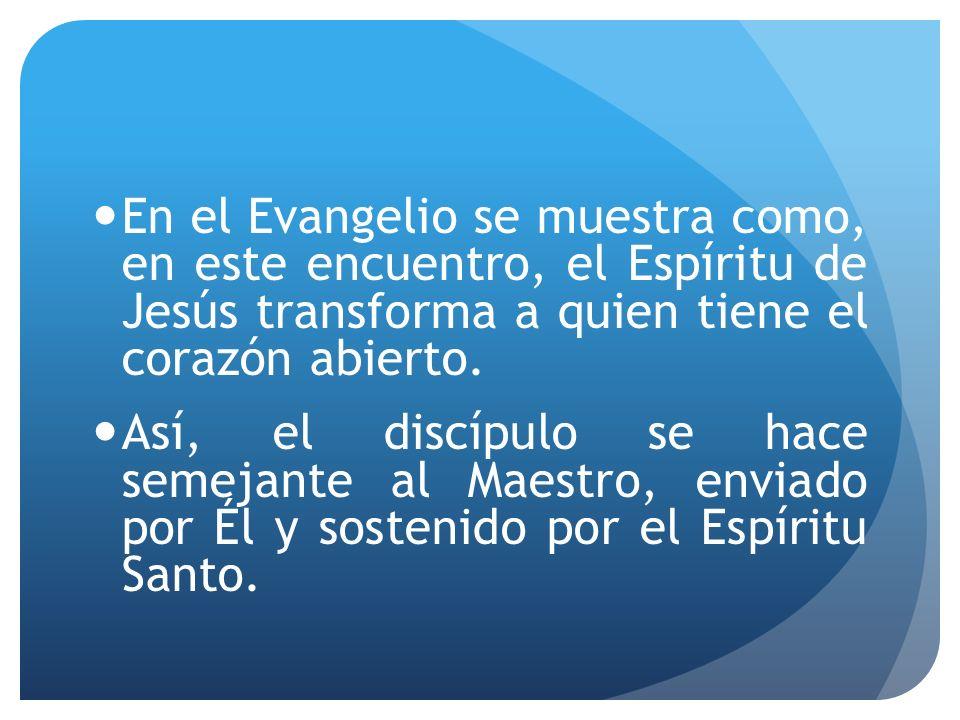 En el Evangelio se muestra como, en este encuentro, el Espíritu de Jesús transforma a quien tiene el corazón abierto.