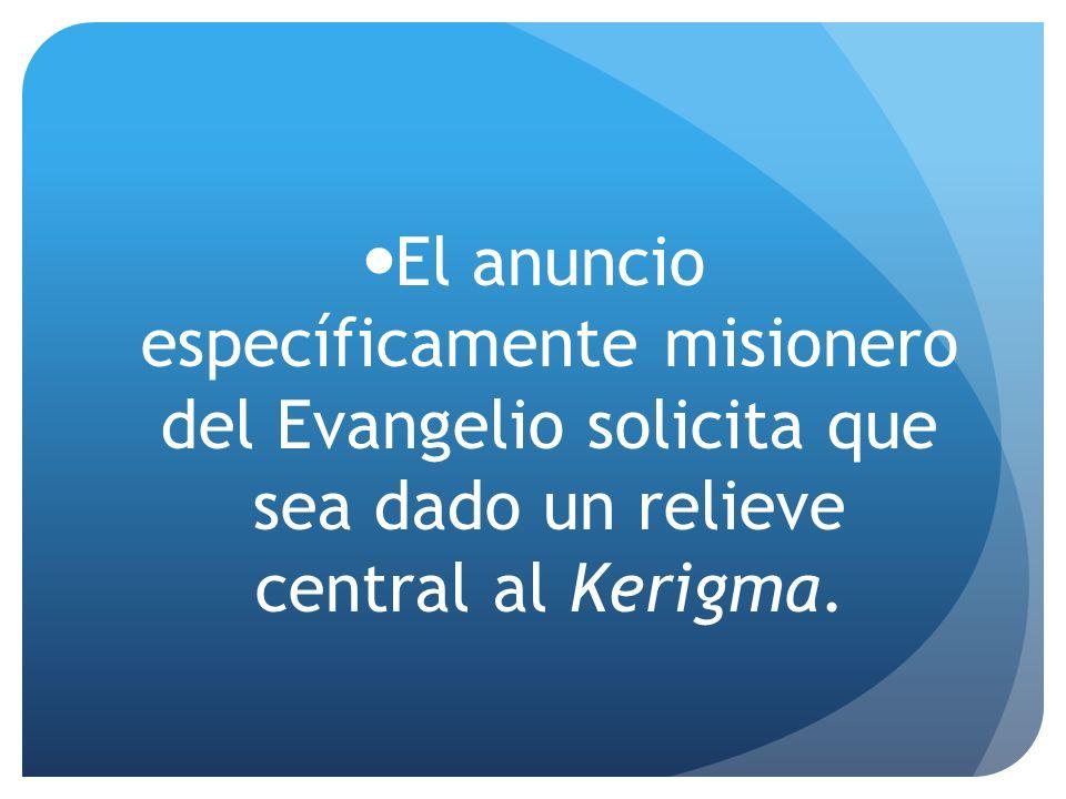 El anuncio específicamente misionero del Evangelio solicita que sea dado un relieve central al Kerigma.