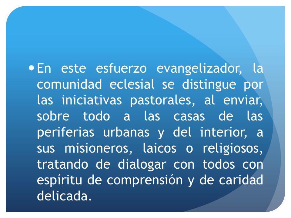 En este esfuerzo evangelizador, la comunidad eclesial se distingue por las iniciativas pastorales, al enviar, sobre todo a las casas de las periferias urbanas y del interior, a sus misioneros, laicos o religiosos, tratando de dialogar con todos con espíritu de comprensión y de caridad delicada.