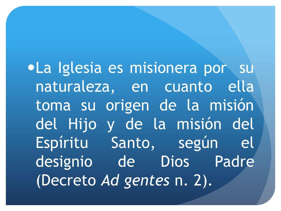 La Iglesia es misionera por su naturaleza, en cuanto ella toma su origen de la misión del Hijo y de la misión del Espíritu Santo, según el designio de Dios Padre (Decreto Ad gentes n.