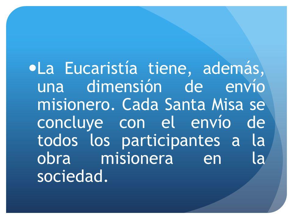 La Eucaristía tiene, además, una dimensión de envío misionero