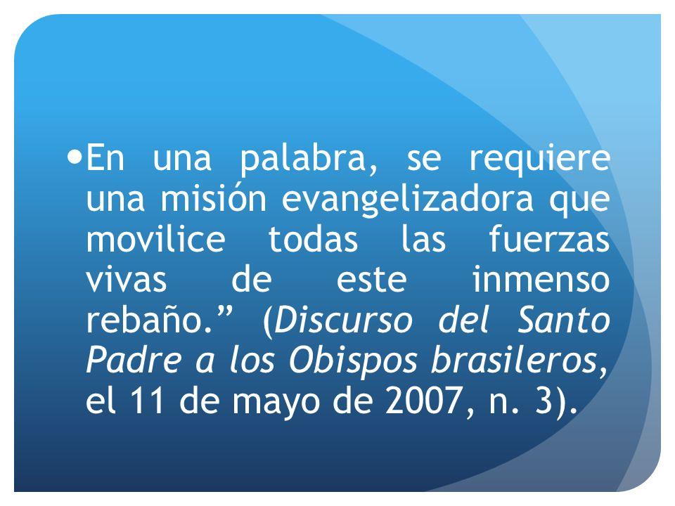 En una palabra, se requiere una misión evangelizadora que movilice todas las fuerzas vivas de este inmenso rebaño. (Discurso del Santo Padre a los Obispos brasileros, el 11 de mayo de 2007, n.