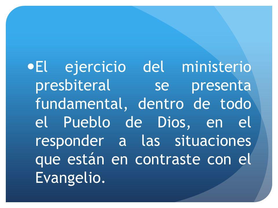 El ejercicio del ministerio presbiteral se presenta fundamental, dentro de todo el Pueblo de Dios, en el responder a las situaciones que están en contraste con el Evangelio.