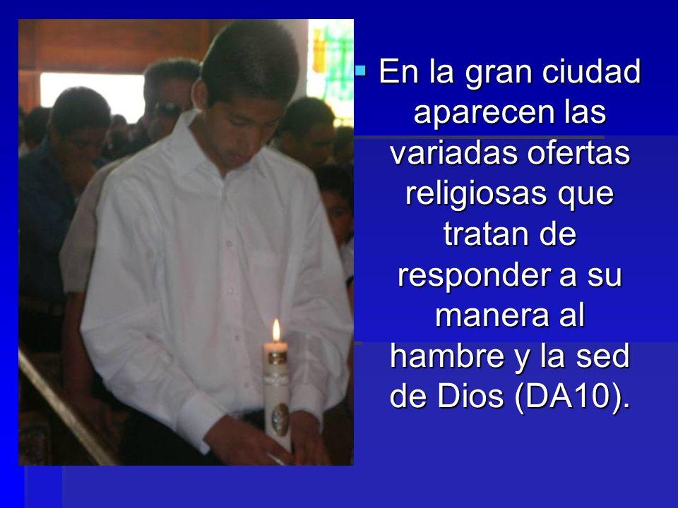 En la gran ciudad aparecen las variadas ofertas religiosas que tratan de responder a su manera al hambre y la sed de Dios (DA10).