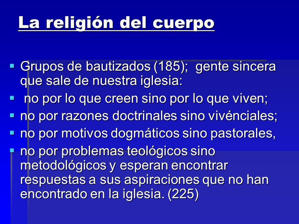 La religión del cuerpo Grupos de bautizados (185); gente sincera que sale de nuestra iglesia: no por lo que creen sino por lo que viven;