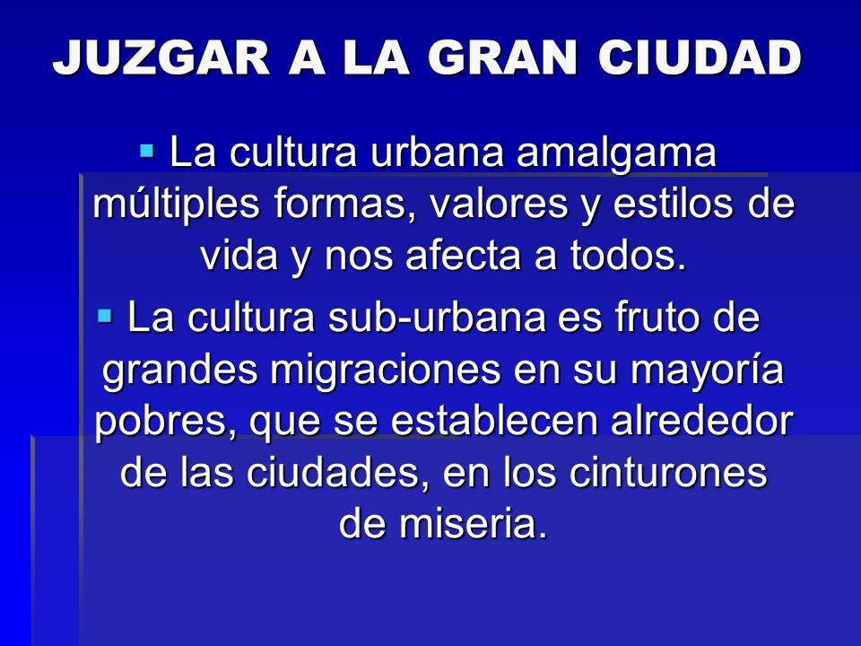 JUZGAR A LA GRAN CIUDAD La cultura urbana amalgama múltiples formas, valores y estilos de vida y nos afecta a todos.