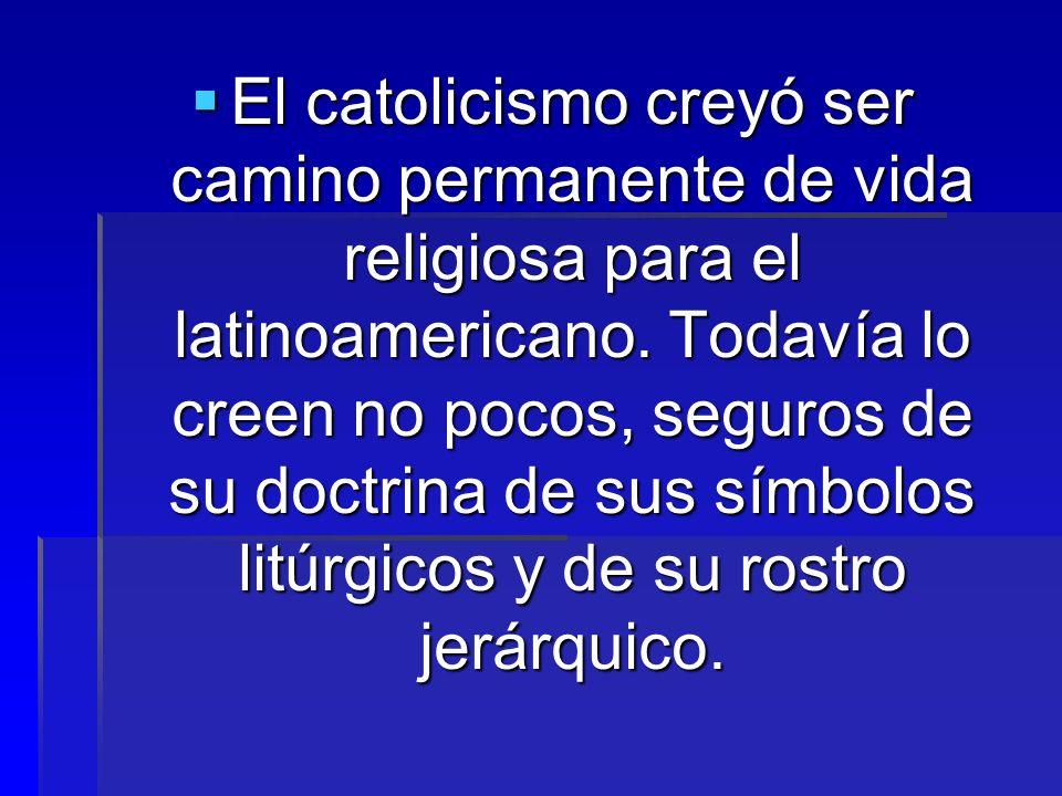 El catolicismo creyó ser camino permanente de vida religiosa para el latinoamericano.