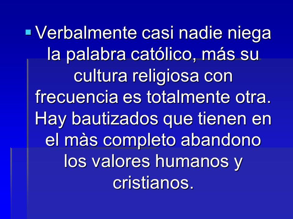 Verbalmente casi nadie niega la palabra católico, más su cultura religiosa con frecuencia es totalmente otra.