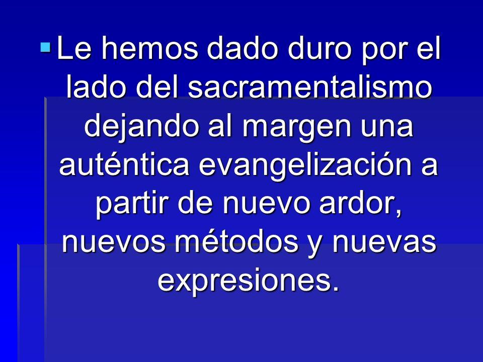 Le hemos dado duro por el lado del sacramentalismo dejando al margen una auténtica evangelización a partir de nuevo ardor, nuevos métodos y nuevas expresiones.