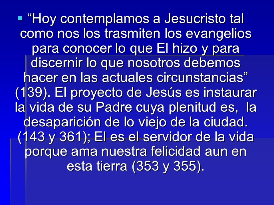 Hoy contemplamos a Jesucristo tal como nos los trasmiten los evangelios para conocer lo que El hizo y para discernir lo que nosotros debemos hacer en las actuales circunstancias (139).