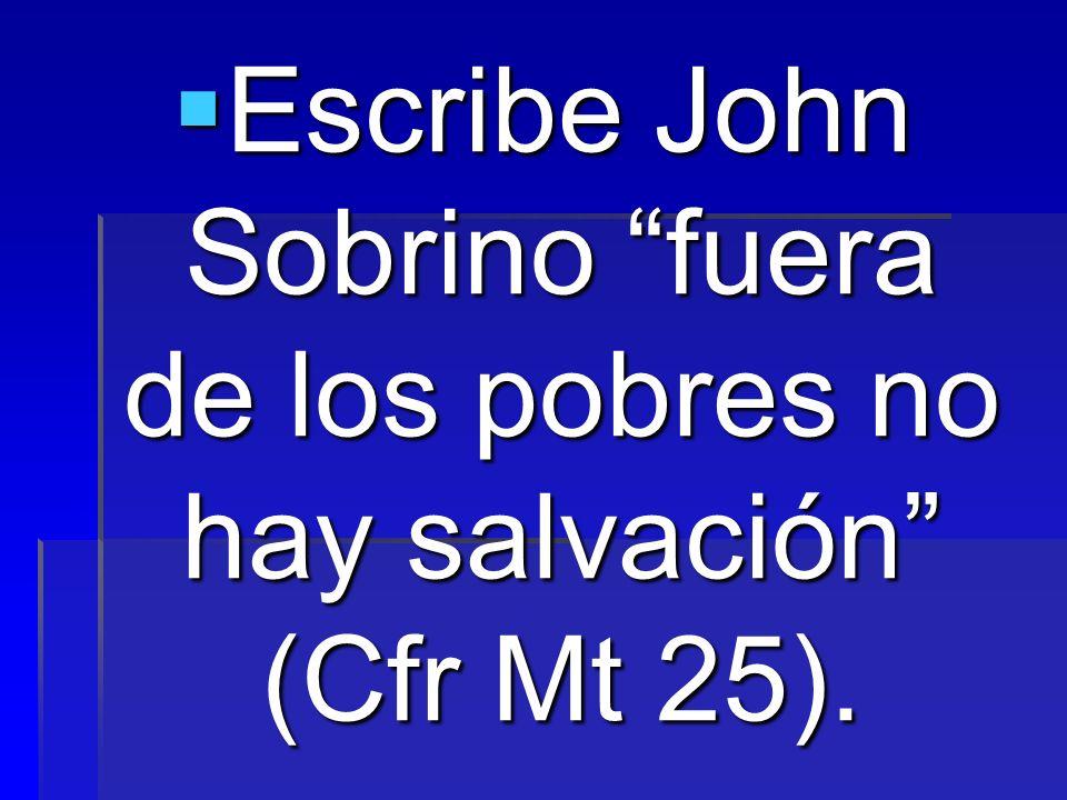 Escribe John Sobrino fuera de los pobres no hay salvación (Cfr Mt 25).