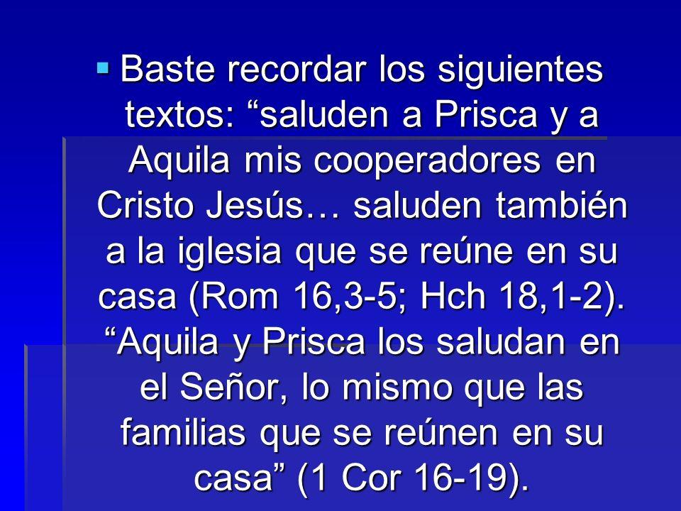 Baste recordar los siguientes textos: saluden a Prisca y a Aquila mis cooperadores en Cristo Jesús… saluden también a la iglesia que se reúne en su casa (Rom 16,3-5; Hch 18,1-2).
