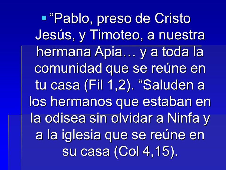 Pablo, preso de Cristo Jesús, y Timoteo, a nuestra hermana Apia… y a toda la comunidad que se reúne en tu casa (Fil 1,2).