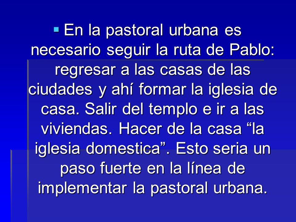 En la pastoral urbana es necesario seguir la ruta de Pablo: regresar a las casas de las ciudades y ahí formar la iglesia de casa.